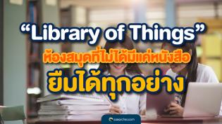 Library of Things ห้องสมุดที่ไม่ได้มีแค่หนังสือ ยืมได้ทุกอย่าง